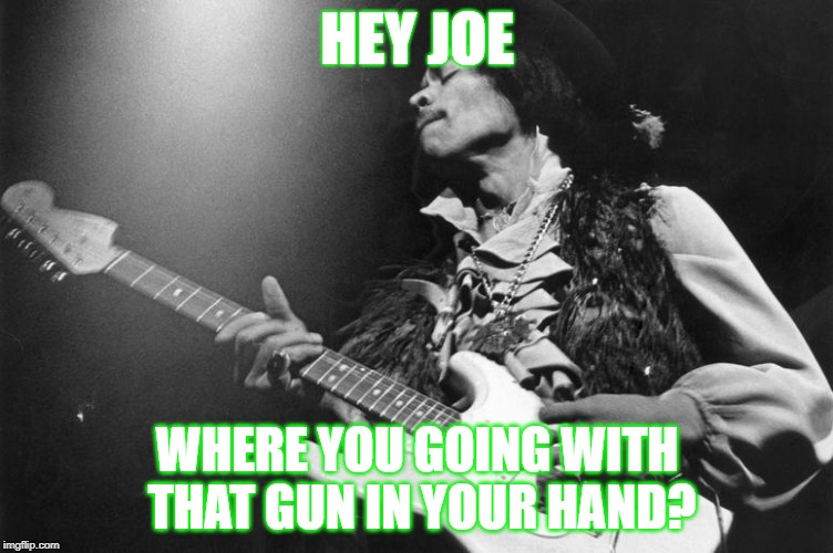 HEY JOE WHERE YOU GOING WITH THAT GUN IN YOUR HAND? | image tagged in jimi hendrix,music,1960's | made w/ Imgflip meme maker
