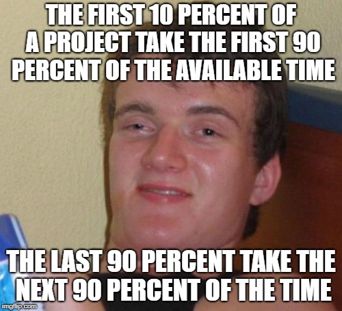 What I learned about software development projects | THE FIRST 10 PERCENT OF A PROJECT TAKE THE FIRST 90 PERCENT OF THE AVAILABLE TIME THE LAST 90 PERCENT TAKE THE NEXT 90 PERCENT OF THE TIME | image tagged in memes,10 guy | made w/ Imgflip meme maker