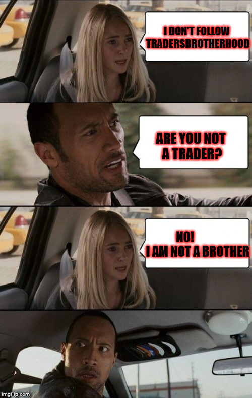 Rock Driving Longer | I DON'T FOLLOW TRADERSBROTHERHOOD ARE YOU NOT A TRADER? NO!           I AM NOT A BROTHER | image tagged in rock driving longer,scumbag | made w/ Imgflip meme maker