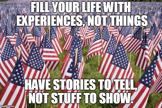 20,000 American Flags | FILL YOUR LIFE WITH EXPERIENCES, NOT THINGS HAVE STORIES TO TELL, NOT STUFF TO SHOW. | image tagged in 20,000 american flags | made w/ Imgflip meme maker