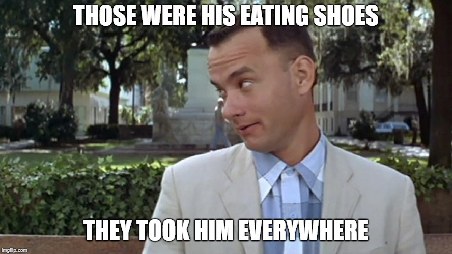 Forrest Gump Face | THOSE WERE HIS EATING SHOES THEY TOOK HIM EVERYWHERE | image tagged in forrest gump face | made w/ Imgflip meme maker