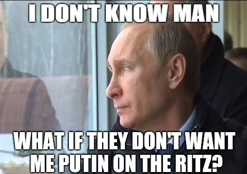 WHAT IF THEY DON'T WANT ME PUTIN ON THE RITZ? | made w/ Imgflip meme maker