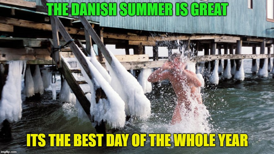 welcome to my country | THE DANISH SUMMER IS GREAT ITS THE BEST DAY OF THE WHOLE YEAR | image tagged in funny,denmark,cold as f,memes | made w/ Imgflip meme maker