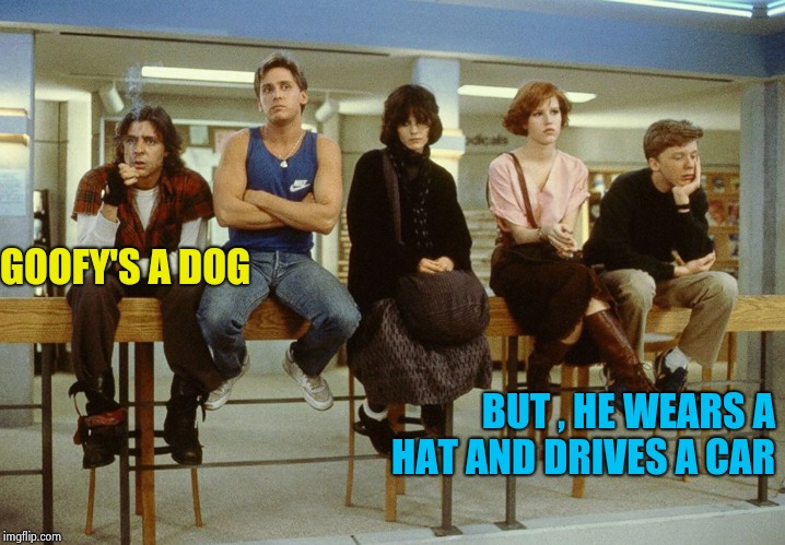 The Breakfast Club | GOOFY'S A DOG BUT , HE WEARS A HAT AND DRIVES A CAR | image tagged in the breakfast club | made w/ Imgflip meme maker
