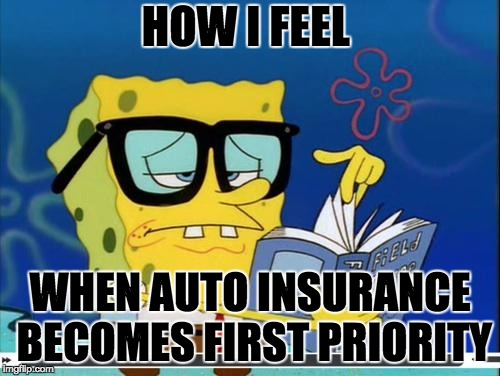 Spongebob | HOW I FEEL WHEN AUTO INSURANCE BECOMES FIRST PRIORITY | image tagged in spongebob | made w/ Imgflip meme maker