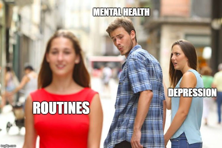 Distracted Boyfriend Meme | ROUTINES MENTAL HEALTH DEPRESSION | image tagged in memes,distracted boyfriend | made w/ Imgflip meme maker