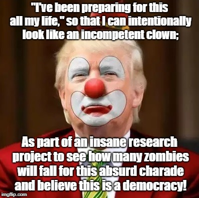 "Clownish Trump preparing to fake presidency! | ""I've been preparing for this all my life,"" so that I can intentionally look like an incompetent clown; As part of an insane research projec 