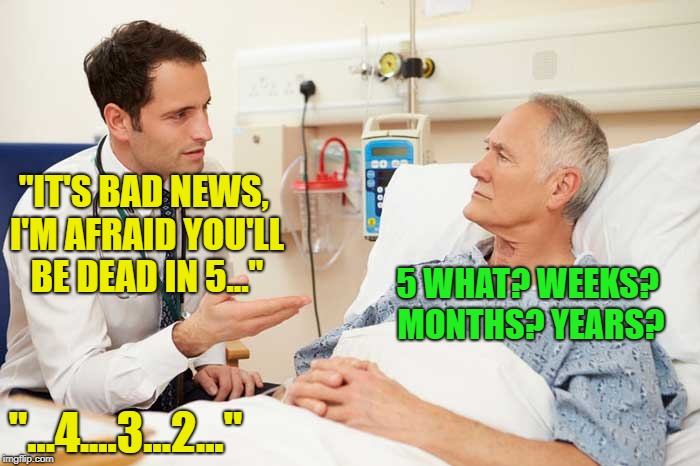 """IT'S BAD NEWS, I'M AFRAID YOU'LL BE DEAD IN 5..."" ""...4....3...2..."" 5 WHAT? WEEKS? MONTHS? YEARS? 