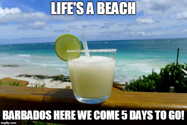 Margarita on the Beach | LIFE'S A BEACH BARBADOS HERE WE COME 5 DAYS TO GO! | image tagged in margarita on the beach | made w/ Imgflip meme maker