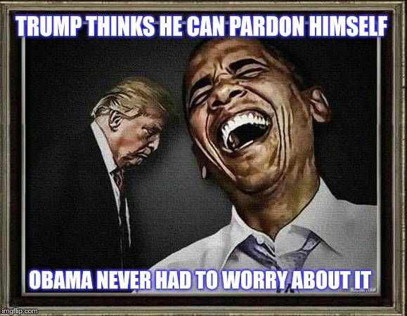 Pardon Me | TRUMP THINKS HE CAN PARDON HIMSELF OBAMA NEVER HAD TO WORRY ABOUT IT | image tagged in trump,obama,pardon | made w/ Imgflip meme maker