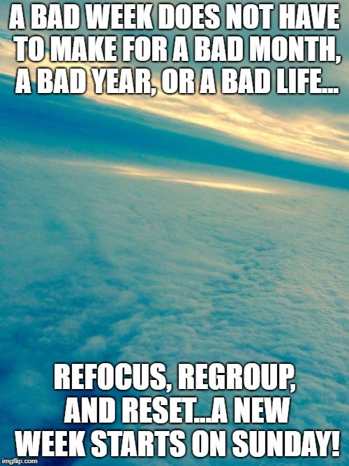 Clouds | A BAD WEEK DOES NOT HAVE TO MAKE FOR A BAD MONTH, A BAD YEAR, OR A BAD LIFE... REFOCUS, REGROUP, AND RESET...A NEW WEEK STARTS ON SUNDAY! | image tagged in clouds | made w/ Imgflip meme maker