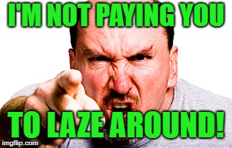 I'M NOT PAYING YOU TO LAZE AROUND! | made w/ Imgflip meme maker