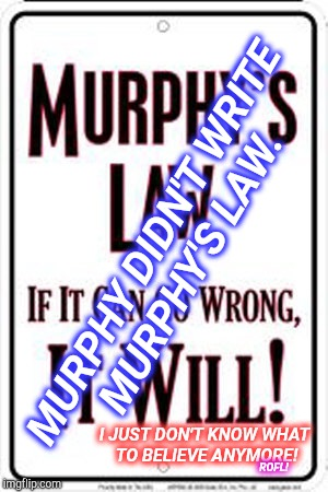 Murphy's Law? | MURPHY DIDN'T WRITE MURPHY'S LAW. I JUST DON'T KNOW WHAT TO BELIEVE ANYMORE! ROFL! | image tagged in lol,murphy's law,fake news,funny memes,funny meme,lies | made w/ Imgflip meme maker