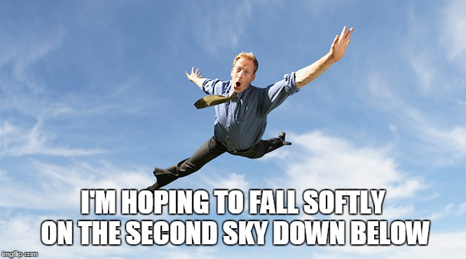 I'M HOPING TO FALL SOFTLY ON THE SECOND SKY DOWN BELOW | made w/ Imgflip meme maker