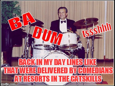 BACK IN MY DAY LINES LIKE THAT WERE DELIVERED BY COMEDIANS AT RESORTS IN THE CATSKILLS | made w/ Imgflip meme maker