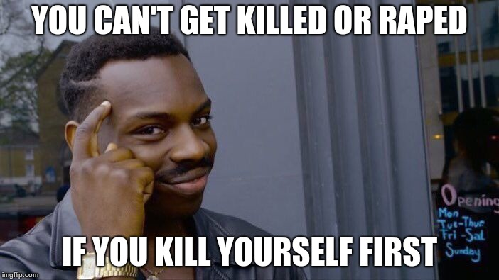 This is my mentality  | YOU CAN'T GET KILLED OR **PED IF YOU KILL YOURSELF FIRST | image tagged in memes,roll safe think about it,kill yourself,die | made w/ Imgflip meme maker