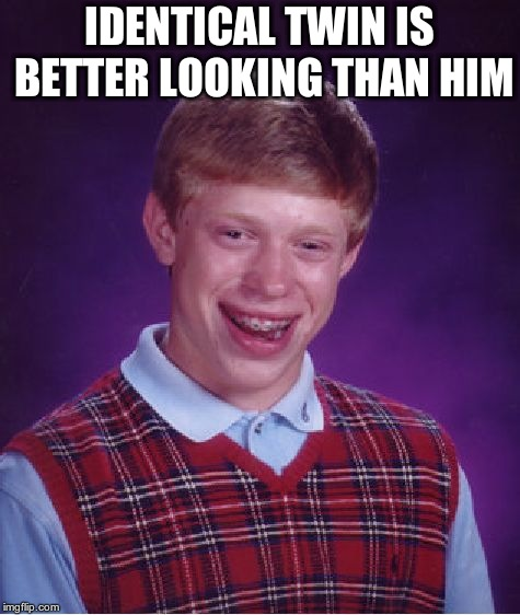 Bad Luck Brian Meme | IDENTICAL TWIN IS BETTER LOOKING THAN HIM | image tagged in memes,bad luck brian | made w/ Imgflip meme maker