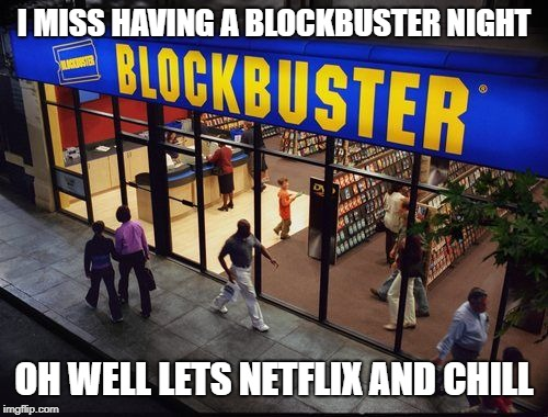 Blockbuster Store | I MISS HAVING A BLOCKBUSTER NIGHT OH WELL LETS NETFLIX AND CHILL | image tagged in blockbuster store | made w/ Imgflip meme maker