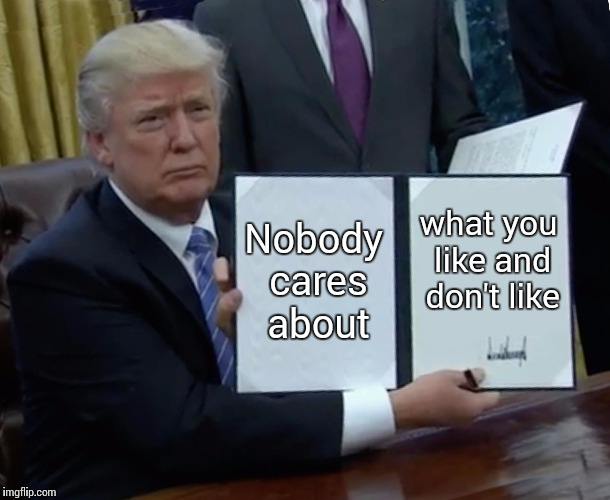 Seriously | Nobody cares about what you like and don't like | image tagged in memes,trump bill signing | made w/ Imgflip meme maker