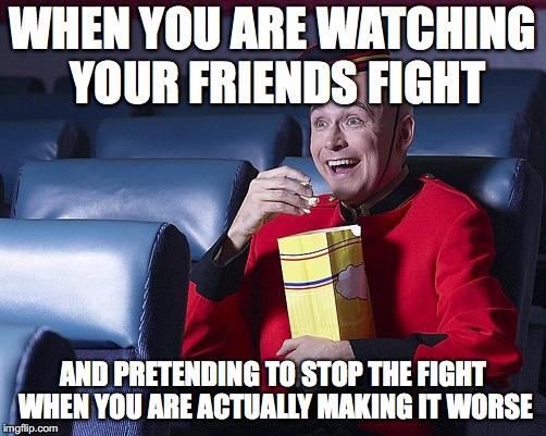 Eat Popcorn | WHEN YOU ARE WATCHING YOUR FRIENDS FIGHT AND PRETENDING TO STOP THE FIGHT WHEN YOU ARE ACTUALLY MAKING IT WORSE | image tagged in eat popcorn,friends,fights,bad,terrible,movie humor | made w/ Imgflip meme maker