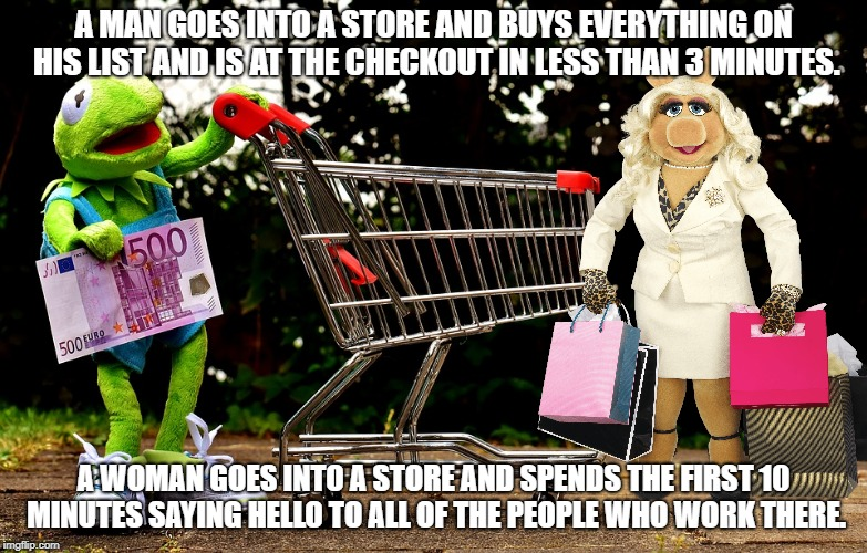 Men Know How To Hop To It ! | A MAN GOES INTO A STORE AND BUYS EVERYTHING ON HIS LIST AND IS AT THE CHECKOUT IN LESS THAN 3 MINUTES. A WOMAN GOES INTO A STORE AND SPENDS  | image tagged in frog week,kermit,miss piggy,muppets,shopping | made w/ Imgflip meme maker