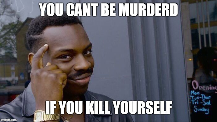 Roll Safe Think About It Meme | YOU CANT BE MURDERD IF YOU KILL YOURSELF | image tagged in memes,roll safe think about it | made w/ Imgflip meme maker