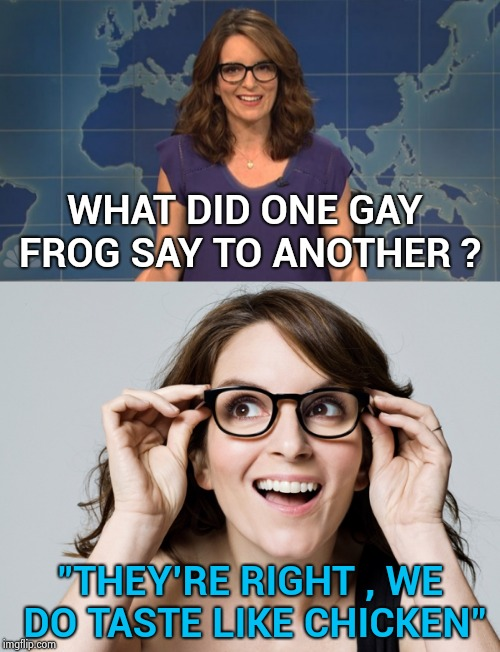"WHAT DID ONE GAY FROG SAY TO ANOTHER ? ""THEY'RE RIGHT , WE DO TASTE LIKE CHICKEN"" 