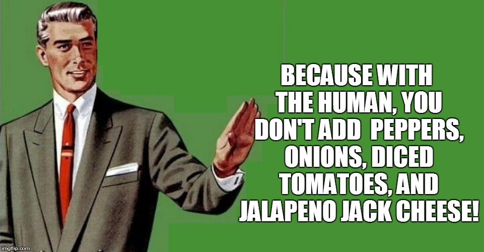 BECAUSE WITH THE HUMAN, YOU DON'T ADD  PEPPERS, ONIONS, DICED TOMATOES, AND JALAPENO JACK CHEESE! | made w/ Imgflip meme maker