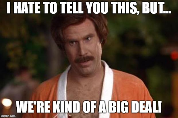 anchorman robe | I HATE TO TELL YOU THIS, BUT... WE'RE KIND OF A BIG DEAL! | image tagged in anchorman robe | made w/ Imgflip meme maker