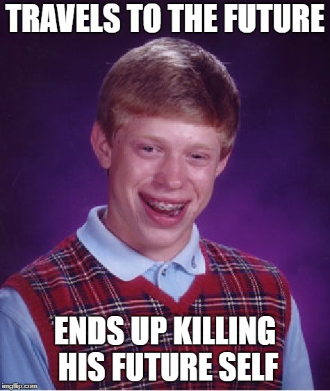 Bad Luck Brian Meme | TRAVELS TO THE FUTURE ENDS UP KILLING HIS FUTURE SELF | image tagged in memes,bad luck brian | made w/ Imgflip meme maker