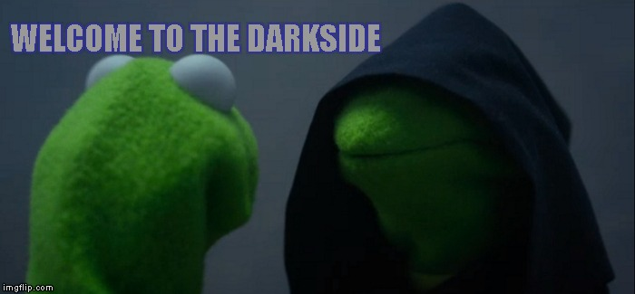 Evil Kermit Meme | WELCOME TO THE DARKSIDE | image tagged in memes,evil kermit | made w/ Imgflip meme maker
