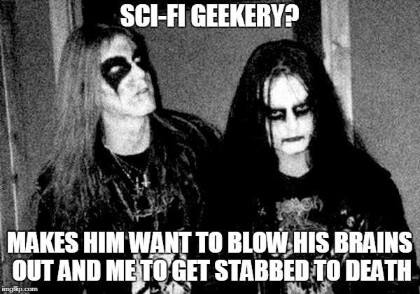 SCI-FI GEEKERY? MAKES HIM WANT TO BLOW HIS BRAINS OUT AND ME TO GET STABBED TO DEATH | made w/ Imgflip meme maker