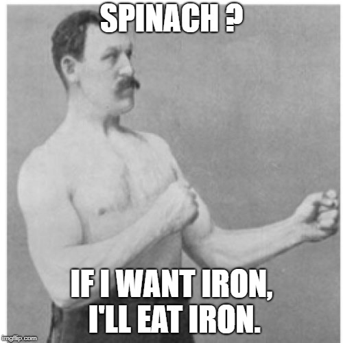 Overly Manly Man Meme | SPINACH ? IF I WANT IRON, I'LL EAT IRON. | image tagged in memes,overly manly man | made w/ Imgflip meme maker