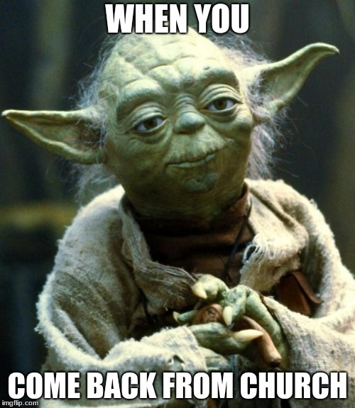 Star Wars Yoda Meme | WHEN YOU COME BACK FROM CHURCH | image tagged in memes,star wars yoda | made w/ Imgflip meme maker