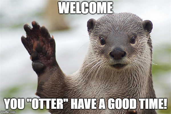 "Welcome Back, Otter. | WELCOME YOU ""OTTER"" HAVE A GOOD TIME! 