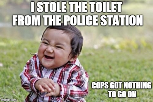 Evil Toddler Meme | I STOLE THE TOILET FROM THE POLICE STATION COPS GOT NOTHING TO GO ON | image tagged in memes,evil toddler | made w/ Imgflip meme maker