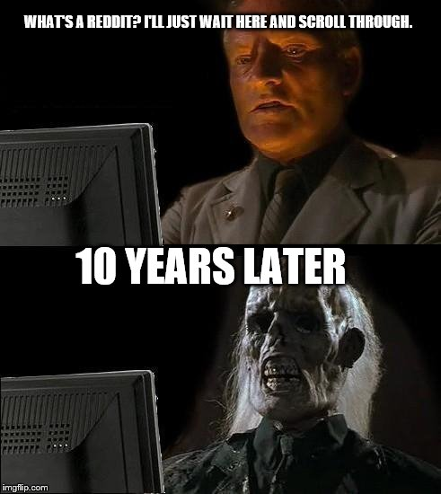 Ill Just Wait Here Meme | WHAT'S A REDDIT? I'LL JUST WAIT HERE AND SCROLL THROUGH. 10 YEARS LATER | image tagged in memes,ill just wait here,scumbag | made w/ Imgflip meme maker