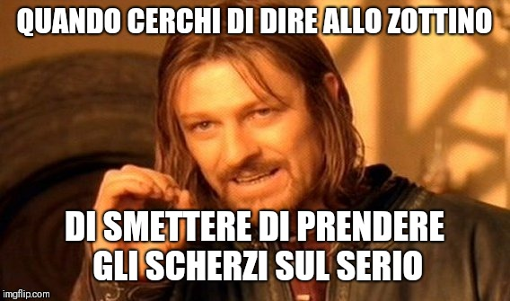 One Does Not Simply Meme | QUANDO CERCHI DI DIRE ALLO ZOTTINO DI SMETTERE DI PRENDERE GLI SCHERZI SUL SERIO | image tagged in memes,one does not simply | made w/ Imgflip meme maker