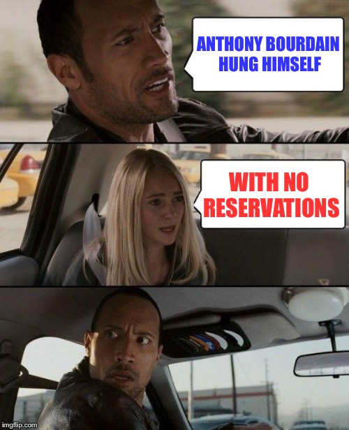 Too Soon? | ANTHONY BOURDAIN HUNG HIMSELF WITH NO RESERVATIONS | image tagged in memes,the rock driving | made w/ Imgflip meme maker