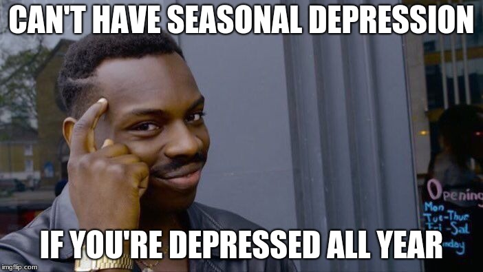 Roll Safe Think About It Meme | CAN'T HAVE SEASONAL DEPRESSION IF YOU'RE DEPRESSED ALL YEAR | image tagged in memes,roll safe think about it | made w/ Imgflip meme maker