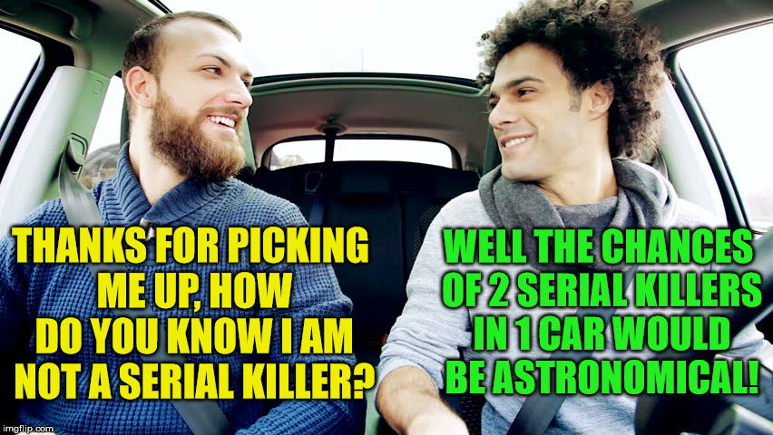 You never know who is driving | THANKS FOR PICKING ME UP, HOW DO YOU KNOW I AM NOT A SERIAL KILLER? WELL THE CHANCES OF 2 SERIAL KILLERS IN 1 CAR WOULD BE ASTRONOMICAL! | image tagged in memes,guys driving,relationships,funny | made w/ Imgflip meme maker