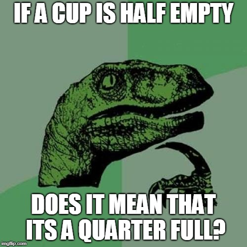 Philosoraptor | IF A CUP IS HALF EMPTY DOES IT MEAN THAT ITS A QUARTER FULL? | image tagged in memes,philosoraptor | made w/ Imgflip meme maker