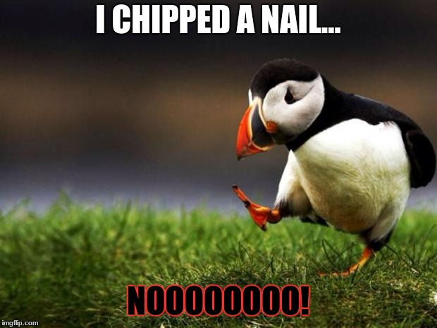 Unpopular Opinion Puffin Meme | I CHIPPED A NAIL... NOOOOOOOO! | image tagged in memes,unpopular opinion puffin | made w/ Imgflip meme maker