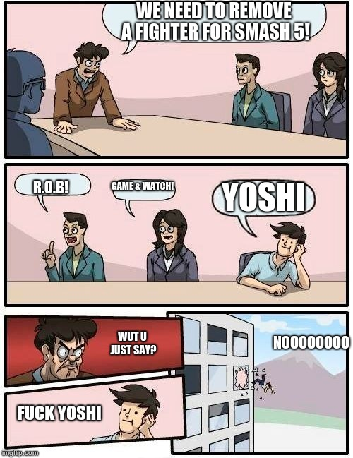 Boardroom Meeting Suggestion Meme | WE NEED TO REMOVE A FIGHTER FOR SMASH 5! R.O.B! GAME & WATCH! YOSHI WUT U JUST SAY? F**K YOSHI NOOOOOOOO | image tagged in memes,boardroom meeting suggestion | made w/ Imgflip meme maker