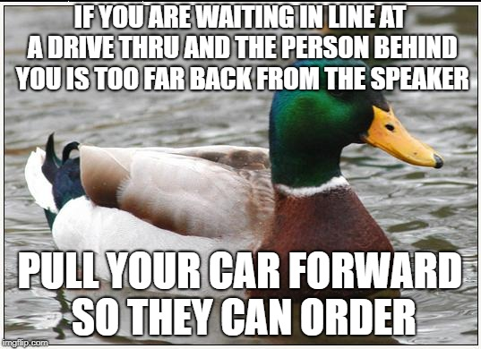 Actual Advice Mallard Meme | IF YOU ARE WAITING IN LINE AT A DRIVE THRU AND THE PERSON BEHIND YOU IS TOO FAR BACK FROM THE SPEAKER PULL YOUR CAR FORWARD SO THEY CAN ORDE | image tagged in memes,actual advice mallard | made w/ Imgflip meme maker