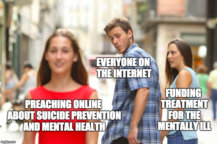 Distracted Boyfriend Meme | PREACHING ONLINE ABOUT SUICIDE PREVENTION AND MENTAL HEALTH EVERYONE ON THE INTERNET FUNDING TREATMENT FOR THE MENTALLY ILL | image tagged in memes,distracted boyfriend | made w/ Imgflip meme maker