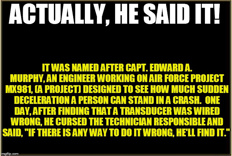 ACTUALLY, HE SAID IT! IT WAS NAMED AFTER CAPT. EDWARD A. MURPHY, AN ENGINEER WORKING ON AIR FORCE PROJECT MX981, (A PROJECT) DESIGNED TO SEE | made w/ Imgflip meme maker