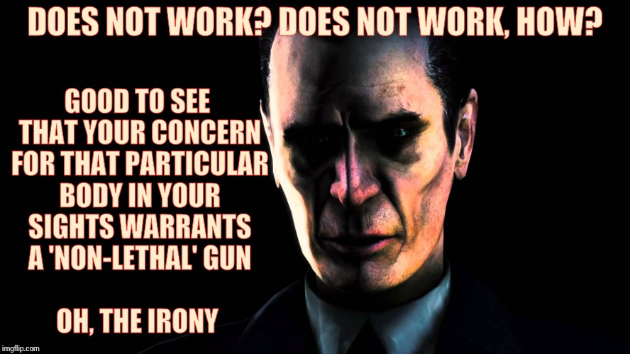 DOES NOT WORK? DOES NOT WORK, HOW? GOOD TO SEE THAT YOUR CONCERN FOR THAT PARTICULAR BODY IN YOUR SIGHTS WARRANTS A 'NON-LETHAL' GUN         | image tagged in creep,stern faced,vagabondsouffle template | made w/ Imgflip meme maker