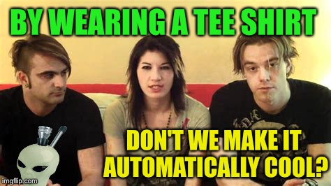 BY WEARING A TEE SHIRT DON'T WE MAKE IT AUTOMATICALLY COOL? | made w/ Imgflip meme maker
