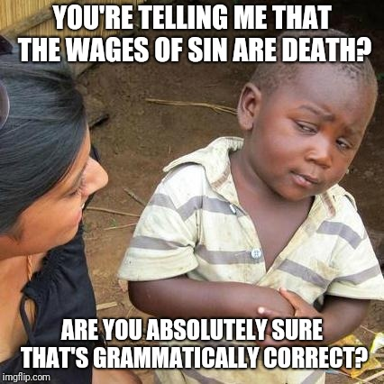 Is they really?  | YOU'RE TELLING ME THAT THE WAGES OF SIN ARE DEATH? ARE YOU ABSOLUTELY SURE THAT'S GRAMMATICALLY CORRECT? | image tagged in memes,third world skeptical kid,wages | made w/ Imgflip meme maker